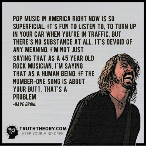 devoid: POP MUSIC IN AMERICA RIGHT NOW IS SO  SUPERFICIAL. IT'S FUN TO LISTEN TO. TO TURN UP  IN YOUR CAR WHEN YOU RE IN TRAFFIC, BUT  THERE'S NO SUBSTANCE AT ALL. IT'S DEVOID OF  ANY MEANING. M NOT JUST  SAYING THAT AS A 45 YEAR OLD  ROCK MUSICIAN. I'M SAYING  THAT AS A HUMAN BEING. F THE  NUMBER-ONE SONG IS ABOUT  YOUR BUTT, THAT'S A  PROBLEM  DAVE GROHL  KEEP YOUR MIND OPEN