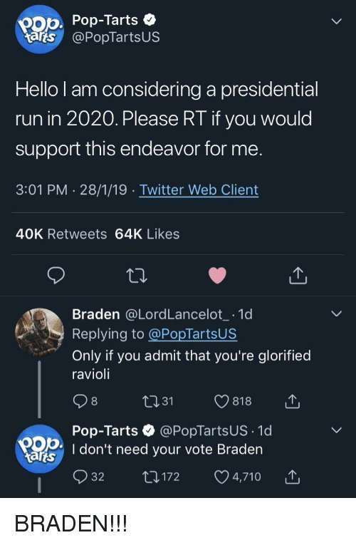 Tarts: pop Pop-Tarts  tarts @PopTartsUS  Hello l am considering a presidential  run in 2020. Please RT if you would  support this endeavor for me  3:01 PM 28/1/19 Twitter Web Client  40K Retweets 64K Likes  Braden @LordLancelot 1d  Replying to @PopTartsUS  Only if you admit that you're glorified  ravioli  Pop-Tarts @PopTartsUS 1d  OD I don't need your vote Braden  tarts  32 t1172 4,710 BRADEN!!!
