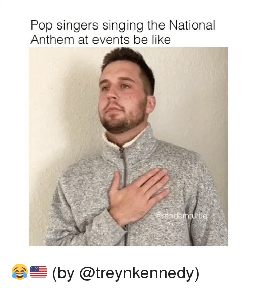 Be Like, Memes, and Pop: Pop singers singing the National  Anthem at events be like 😂🇺🇸 (by @treynkennedy)