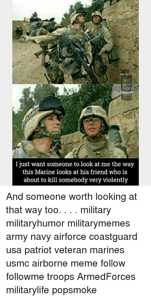 Meme, Memes, and Pop: Pop smoke  I just want someone to look at me the way  this Marine looks at his friend who is  about to kill somebody very violently And someone worth looking at that way too. . . . military militaryhumor militarymemes army navy airforce coastguard usa patriot veteran marines usmc airborne meme follow followme troops ArmedForces militarylife popsmoke