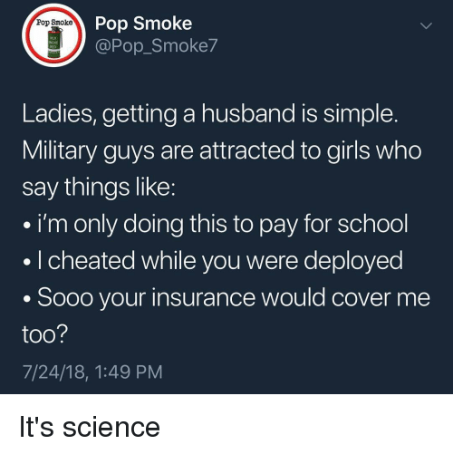 Cover Me: Pop Smoke  @Pop_Smoke7  Pop Smoke  118  RED  Ladies, getting a husband is simple  Military guys are attracted to girls who  say things like  i'm only doing this to pay for school  . I cheated while you were deployed  . Sooo your insurance would cover me  too  7/24/18, 1:49 PM It's science