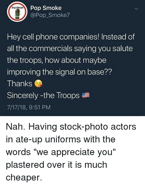 """Phone, Pop, and Appreciate: Pop Smoke  @Pop Smoke7  Pop Smoke  Hey cell phone companies! Instead of  all the commercials saying you salute  the troops, how about maybe  improving the signal on base??  Thanks  Sincerely -the Troops  7/17/18, 9:51 PM Nah. Having stock-photo actors in ate-up uniforms with the words """"we appreciate you"""" plastered over it is much cheaper."""