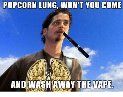 Vape, Popcorn, and Dank Memes: POPCORN LUNG, WON'T YOU COME  AND WASH AWAY THE VAPE
