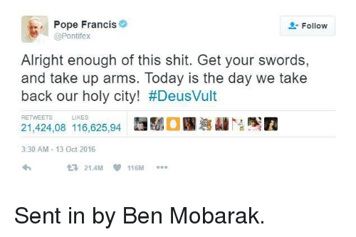 Deusvult: Pope Francis  Follow  @Pontifex  Alright enough of this shit. Get your swords,  and take up arms. Today is the day We take  back our holy city! #DeusVult  21,424,08 116,625,94  HMOS  3:30 AM 13 Oct 2016  13 21.4M 116M Sent in by Ben Mobarak.