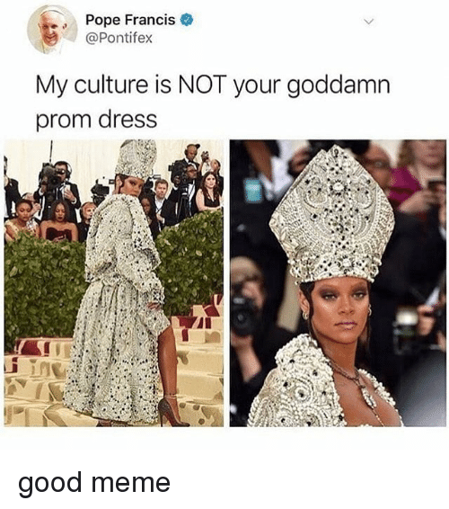 Pope Francis: Pope Francis  @Pontifex  My culture is NOT your goddamn  prom dress good meme