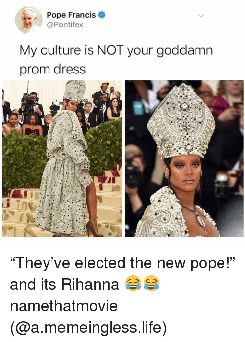 """Pope Francis: Pope Francis  @Pontifex  My culture is NOT your goddamn  prom dress """"They've elected the new pope!"""" and its Rihanna 😂😂 namethatmovie (@a.memeingless.life)"""