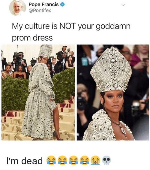 Pope Francis: Pope Francis  @Pontifex  My culture is NOT your goddamn  prom dress I'm dead 😂😂😂😂😭💀