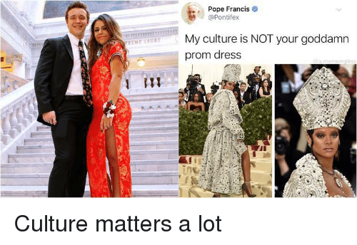 Pope Francis: Pope Francis  @Pontifex  My culture is NOT your goddamn  prom dress Culture matters a lot