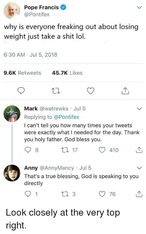Losing Weight: Pope Francis  @Pontifex  why is everyone freaking out about losing  weight just take a shit lol.  6:30 AM Jul 5, 2018  9.6K Retweets  45.7K Likes  Mark @watrewks Jul 5  Replying to @Pontifex  I can't tell you how many times your tweets  were exactly what I needed for the day. Thanlk  you holy father. God bless you.  8  th 17  410  Anny @AnnyMancy Jul 5  That's a true blessing, God is speaking to you  directly  76 Look closely at the very top right.