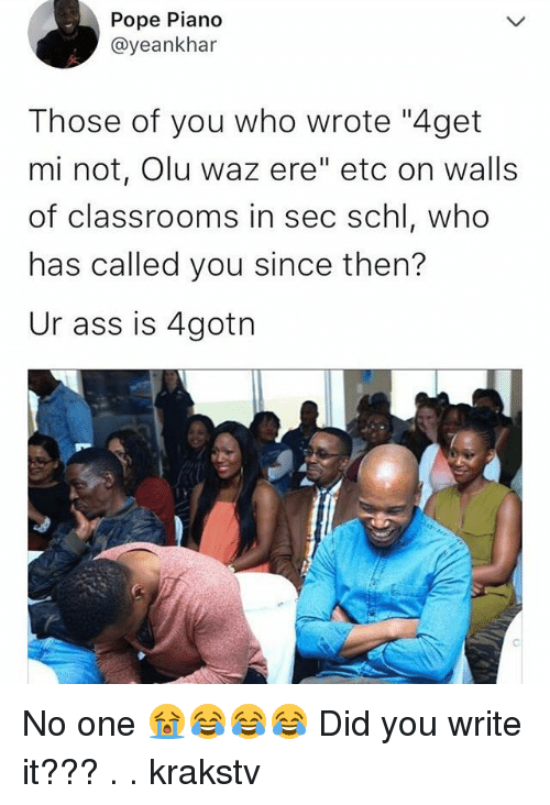 "Ass, Memes, and Pope Francis: Pope Piano  @yeankhar  Those of you who wrote ""4get  mi not, Olu waz ere"" etc on walls  of classrooms in sec schl, who  has called you since then?  Ur ass is 4gotn No one 😭😂😂😂 Did you write it??? . . krakstv"