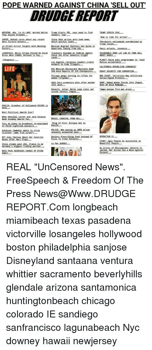 """Academy Awards, Chelsea, and Chicago: POPE WARNED AGAINST CHINA SELL OUT  DRUDGE REPORT  WEEKEND: Why LA LA LAND' Worked Better  Trump blasts FBI, says need to find  TRUMP SPEECH CPAC  Than Anyone Dreamed  leakers  'now'  Now is time for action  PAPER: Nobody cares about an  State Dept writes anti-leak memo  recent  which quickly leaks  Therapists nationwide overwhelmed b  Best Picture winner  Trump issues  LA Street Artist Targets With Mocking Mexican Migrant Shelters See Spike in  Posters  Deportees Coming from USA  Panic attacks Linsomnia  LAGERFELD: Meryl Streep Passed On Oscar Travelers Alarmed as Federal  Agents  VULNERABLE DEMS LAY LOW AS TOWN HALL  Dress When CHANEL Refused to Pa  Check IDs After Domestic Flight  ANGST RAGES  Lands  PLANT? Child asks congressman to 'hold  Cheapness  Los Angeles religious leaders create  Russia accountable  network to hide illegal  CALIFORNIA REPUBLICAN COMEBACK?  LIFE  NYC Mexican Restaurant Business Down  50% Amid Reports of ICE Checkpoints  HEAVY SECURITY FOR CONVENTION  Chicago  angs turning to rifles for  NRA CHIEF: Terrorists May Infiltrate  added firepower  Social-Hyped Protests  after mother  SNAP: Naked Woman Storms Into Chapel  Baby born  remature dies shot dead  Goes On Wild Rampage  Namaste, Satan Metal yoga class set  Tampa mosque fire was arson.  inside Satanic Temple  Gone  Most Political Awards Ever  When Hannibal Lecter and Jack Palance  BRAZIL CARNIVAL FROM HELL.  Made  Academy Awards Fu  Rin  of Fire' Eclipse Set to  at plans to broadcast re-enactment  Fur""""  Dazzle  of PULSE nightclub massacre  osin  as UBER driver  POLICE: Man  Arkansas lawmaker wants to stri  sexually assaulted teen  Clintons  name from airport  OPERATION 51  Doctors Prescribing Food Instead  NYT Asks Chelsea About Her Favorite  Pills To Treat Patients  Books After Hers Flops  STUDY: Ugly People As Successful As  Le Pen SURGES  Beautiful Peop  rance to be  China steams  ast USA  German  biggest trading partner...  s Critic of Philippines'"""