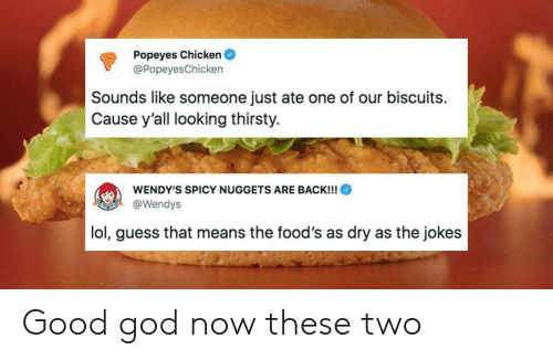 dry: Popeyes Chicken  @Popeyes Chicken  Sounds like someone just ate one of our biscuits  Cause y'all looking thirsty.  WENDY'S SPICY NUGGETS ARE BACK!!!  @Wendys  lol, guess that means the food's as dry as the jokes Good god now these two