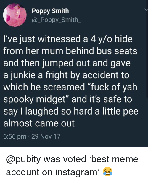 """junkie: Poppy Smith  @_Poppy Smith  I've just witnessed a 4 y/o hide  from her mum behind bus seats  and then jumped out and gave  a junkie a fright by accident to  which he screamed """"fuck of yah  spooky midget"""" and it's safe to  say I laughed so hard a little pee  almost came out  6:56 pm 29 Nov 17 @pubity was voted 'best meme account on instagram' 😂"""