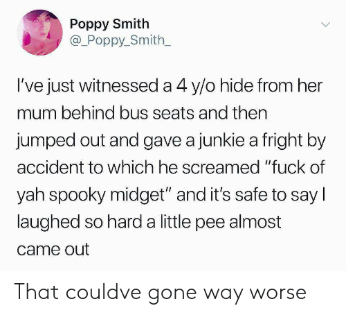 """junkie: Poppy Smith  @_Poppy_Smith  l've just witnessed a 4 y/o hide from her  mum behind bus seats and then  jumped out and gave a junkie a fright by  accident to which he screamed """"fuck of  yah spooky midget"""" and it's safe to say l  laughed so hard a little pee almost  came out That couldve gone way worse"""