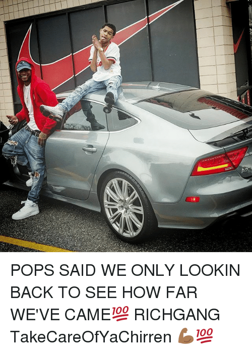 Memes, Richgang, and Back: POPS SAID WE ONLY LOOKIN BACK TO SEE HOW FAR WE'VE CAME💯 RICHGANG TakeCareOfYaChirren 💪🏾💯