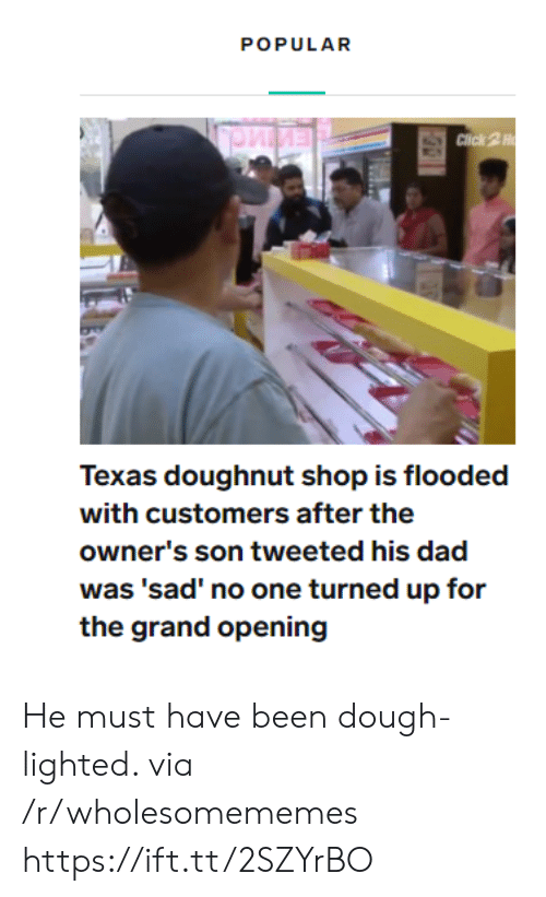 lighted: POPULAR  Click 2H  Texas doughnut shop is flooded  with customers after the  owner's son tweeted his dad  was 'sad' no one turned up for  the grand opening He must have been dough-lighted. via /r/wholesomememes https://ift.tt/2SZYrBO