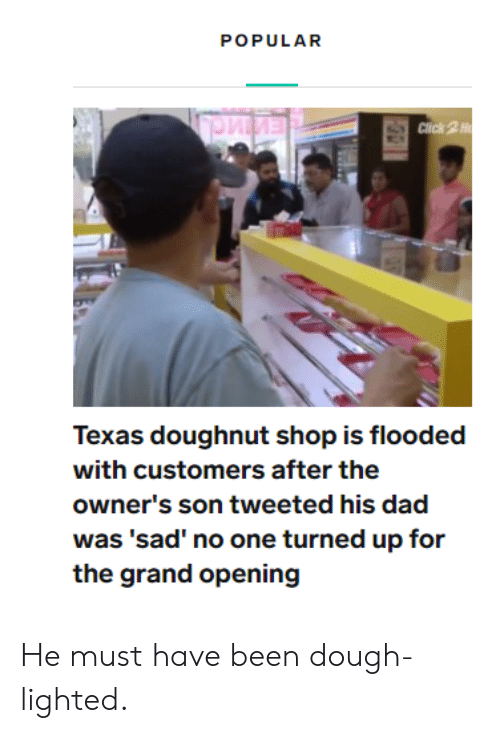 lighted: POPULAR  Click 2H  Texas doughnut shop is flooded  with customers after the  owner's son tweeted his dad  was 'sad' no one turned up for  the grand opening He must have been dough-lighted.