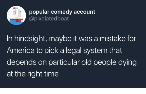 hindsight: popular comedy account  @pixelatedboat  In hindsight, maybe it was a mistake for  America to pick a legal system that  depends on particular old people dying  at the right time