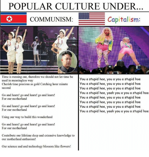 Dank, 🤖, and Gold: POPULAR CULTURE UNDER  E Capitalism:  COMMUNISM  Time is running out, therefore we should not let time be  you a stupid hoe, you a you a stupid hoe  used in meaningless way  you a stupid hoe, you a you a stupid hoe  Cherish time precious as gold Catching hour minute  second  you a stupid hoe, you a you a stupid hoe  you a stupid hoe, yeah you a you a stupid hoe  Go and learn! go and learn! go and learn!  you a stupid hoe, you a you a stupid hoe  For our motherland  you a stupid hoe, you a you a stupid hoe  Go and learn! go and learn! go and learn!  you a stupid hoe, you a you a stupid hoe  For our motherland  you a stupid hoe, yeah you a you a stupid hoe  Using our way to build this wonderland  Go and learn! go and learn! go and learn  For our motherland  Contribute our lifetime deep and extensive knowledge to  our motherland enthusism!  Our science and and technology blossom like flowers!