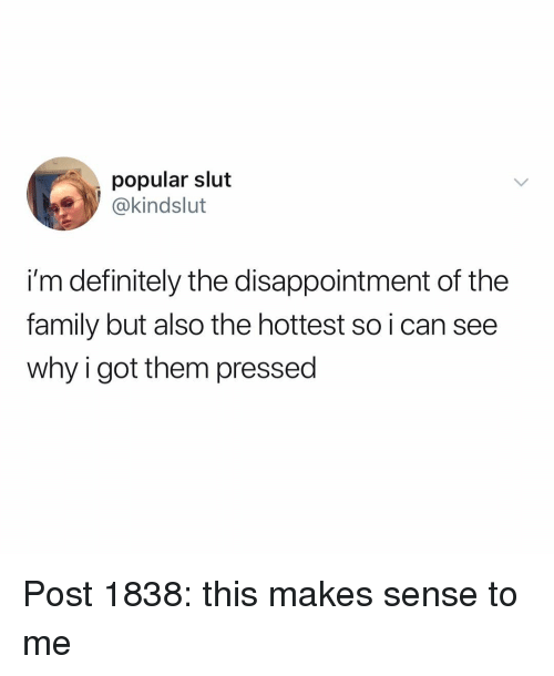 Got Them: popular slut  @kindslut  i'm definitely the disappointment of the  family but also the hottest so i can see  why i got them pressed Post 1838: this makes sense to me