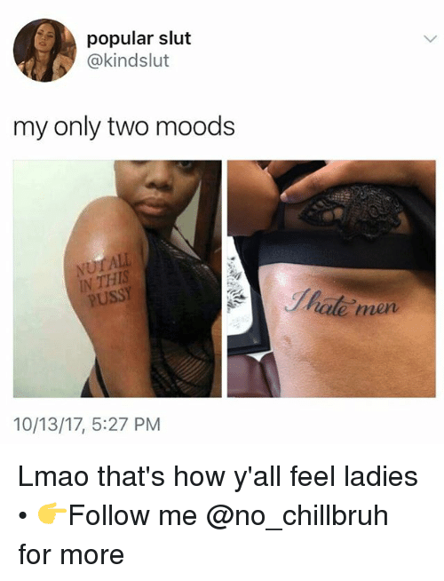 Funny, Lmao, and Pussy: popular slut  @kindslut  my only two moods  IN THIS  PUSSY  ote men  10/13/17, 5:27 PM Lmao that's how y'all feel ladies • 👉Follow me @no_chillbruh for more