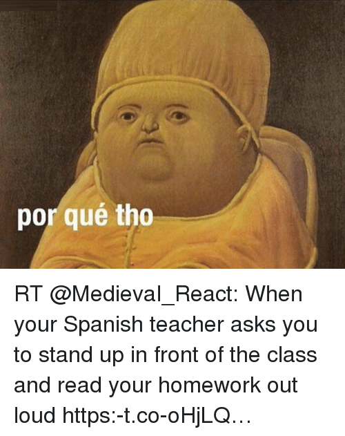Por Que Tho: por qué tho RT @MedievaI_React: When your Spanish teacher asks you to stand up in front of the class and read your homework out loud https:-t.co-oHjLQ…