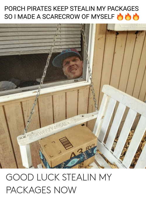packages: PORCH PIRATES KEEP STEALIN MY PACKAGES  SO I MADE A SCARECROW OF MYSELF  @SKWEEZY4REAL  13 RYL GOOD LUCK STEALIN MY PACKAGES NOW