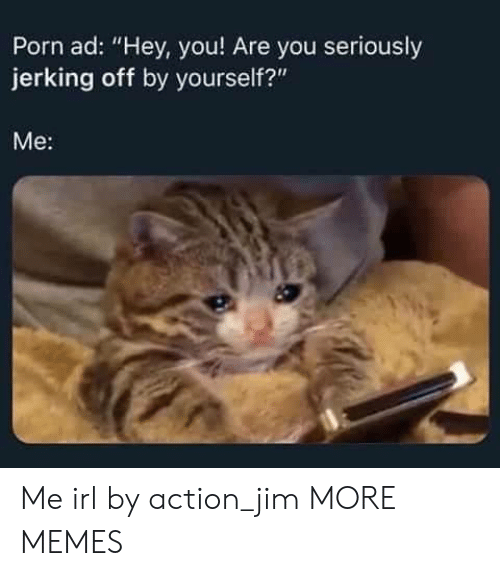 "jerking: Porn ad: ""Hey, you! Are you seriously  jerking off by yourself?""  Me: Me irl by action_jim MORE MEMES"