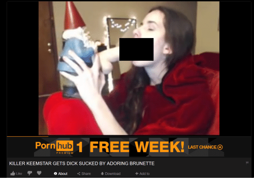 Porn Hub, Dick, and Free: Porn  hub  1 FREE WEEK!  LAST CHANCE  PREMIUM  KILLER KEEMSTAR GETS DICK SUCKED BY ADORING BRUNETTE  Like  o About  Share  Download  Add to