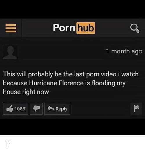 florence: Porn hub  1 month ago  This will probably be the last porn video i watch  because Hurricane Florence is flooding my  house right now  Reply  1083  II F