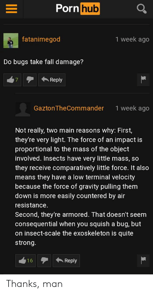 it-also-means: Porn hub  1 week ago  fatanimegod  Do bugs take fall damage?  Reply  7  1 week ago  GaztonTheCommander  Not really, two main reasons why: First,  they're very light. The force of an impact is  proportional to the mass of the object  involved. Insects have very little mass, so  they receive comparatively little force. It also  means they have a low terminal velocity  because the force of gravity pulling them  down is more easily countered by air  resistance.  Second, they're armored. That doesn't seem  consequential when you squish a bug, but  on insect-scale the exoskeleton is quite  strong.  Reply  16 Thanks, man