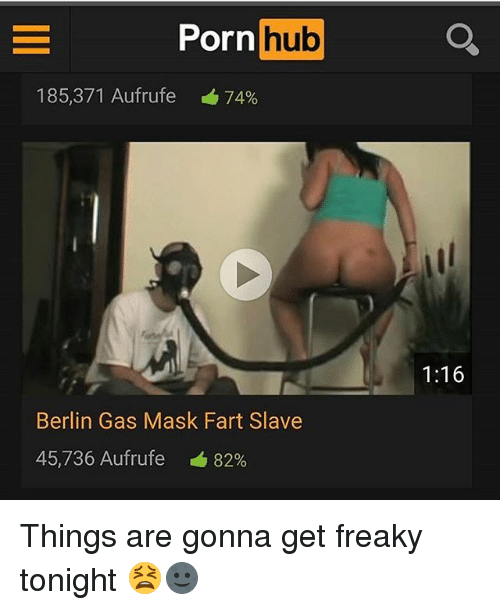 Memes, Porn Hub, and Porn: Porn  hub  185,371 Aufrufe 74%  Berlin Gas Mask Fart Slave  45,736 Aufrufe 82%  1:16 Things are gonna get freaky tonight 😫🌚