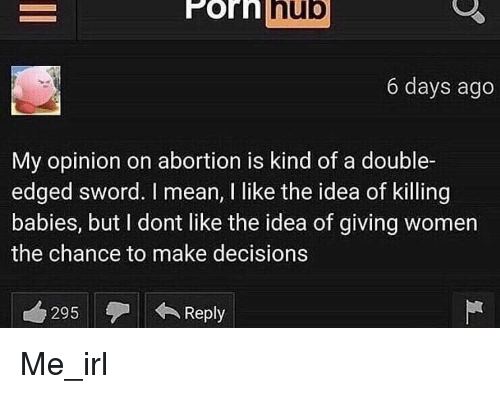 Porn Hub, Abortion, and Mean: Porn hub  6 days ago  My opinion on abortion is kind of a double-  edged sword. I mean, I like the idea of Killing  babies, but I dont like the idea of giving women  the chance to make decisions  295Reply