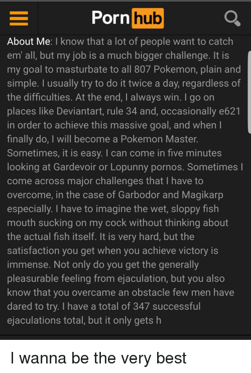 Magikarp, Pokemon, and Porn Hub: Porn  hub  About Me: I know that a lot of people want to catch  em all, but my job is a much bigger challenge. lt is  my goal to masturbate to all 80/ Pokemon, plain and  simple. I usually try to do it twice a day, regardless of  the difficulties. At the end, I always win. I go on  places like Deviantart, rule 34 and, occasionally e621  in order to achieve this massive goal, and when l  finally do, I will become a Pokemon Master  Sometimes, it is easy. I can come in five minutes  looking at Gardevoir or Lopunny pornos. Sometimes  come across major challenges that I have to  overcome, in the case of Garbodor and Magikarp  especially. I have to imagine the wet, sloppy fish  mouth sucking on my cock without thinking about  the actual fish itself. It is very hard, but the  satisfaction you get when you achieve victory is  immense. Not only do you get the generally  pleasurable feeling from ejaculation, but you also  know that you overcame an obstacle few men have  dared to try. I have a total of 347 successful  ejaculations total, but it only gets h
