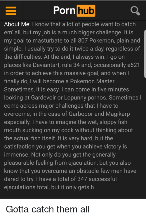 Magikarp, Pokemon, and Porn Hub: Porn  hub  About Me: I know that a lot of people want to catch  em all, but my job is a much bigger challenge. It is  my goal to masturbate to all 807 Pokemon, plain and  simple. I usually try to do it twice a day, regardless of  the difficulties. At the end, I always win. I go on  places like Deviantart, rule 34 and, occasionally e621  in order to achieve this massive goal, and when I  finally do, I will become a Pokemon Master  Sometimes, it is easy. I can come in five minutes  looking at Gardevoir or Lopunny pornos. Sometimes  come across major challenges that I have to  overcome, in the case of Garbodor and Magikarp  especially. I have to imagine the wet, sloppy fish  mouth sucking on my cock without thinking about  the actual fish itself. It is very hard, but the  satisfaction you get when you achieve victory is  immense. Not only do you get the generally  pleasurable feeling from ejaculation, but you also  know that you overcame an obstacle few men have  dared to try. I have a total of 347 successful  ejaculations total, but it only gets h Gotta catch them all