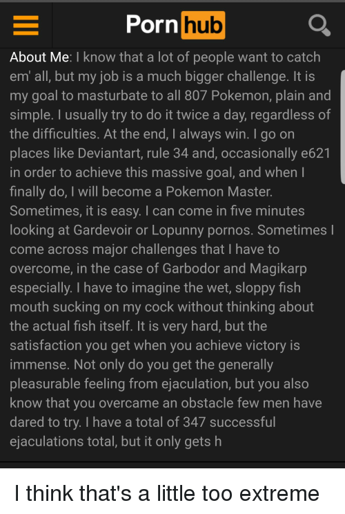 Magikarp, Pokemon, and Porn Hub: Porn  hub  About Me: I know that a lot of people want to catch  em all, but my job is a much bigger challenge. It is  my goal to masturbate to all 807 Pokemon, plain and  simple. I usually try to do it twice a day, regardless of  the difficulties. At the end, I always win. I go on  places like Deviantart, rule 34 and, occasionally e621  in order to achieve this massive goal, and when l  finally do, I will become a Pokemon Master  Sometimes, it is easy. I can come in five minutes  looking at Gardevoir or Lopunny pornos. Sometimes  come across major challenges that I have to  overcome, in the case of Garbodor and Magikarp  especially. I have to imagine the wet, sloppy fish  mouth sucking on my cock without thinking about  the actual fish itself. It is very hard, but the  satisfaction you get when you achieve victory is  immense. Not only do you get the generally  pleasurable feeling from ejaculation, but you also  know that you overcame an obstacle few men have  dared to try. I have a total of 347 successful  ejaculations total, but it only gets h