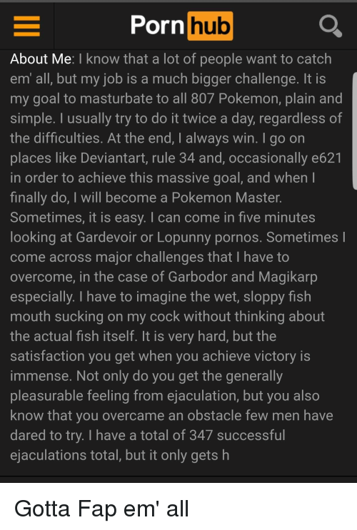 Funny, Magikarp, and Pokemon: Porn  hub  About Me: I know that a lot of people want to catch  em all, but my job is a much bigger challenge. It is  my goal to masturbate to all 80/ Pokemon, plain and  simple. I usually try to do it twice a day, regardless of  the difficulties. At the end, I always win. I go on  places like Deviantart, rule 34 and, occasionally e621  in order to achieve this massive goal, and when l  finally do, I will become a Pokemon Master  Sometimes, it is easy. I can come in five minutes  looking at Gardevoir or Lopunny pornos. Sometimes  come across major challenges that I have to  overcome, in the case of Garbodor and Magikarp  especially. I have to imagine the wet, sloppy fish  mouth sucking on my cock without thinking about  the actual fish itself. It is very hard, but the  satisfaction you get when you achieve victory is  immense. Not only do you get the generally  pleasurable feeling from ejaculation, but you also  know that you overcame an obstacle few men have  dared to try. I have a total of 347 successful  ejaculations total, but it only gets h