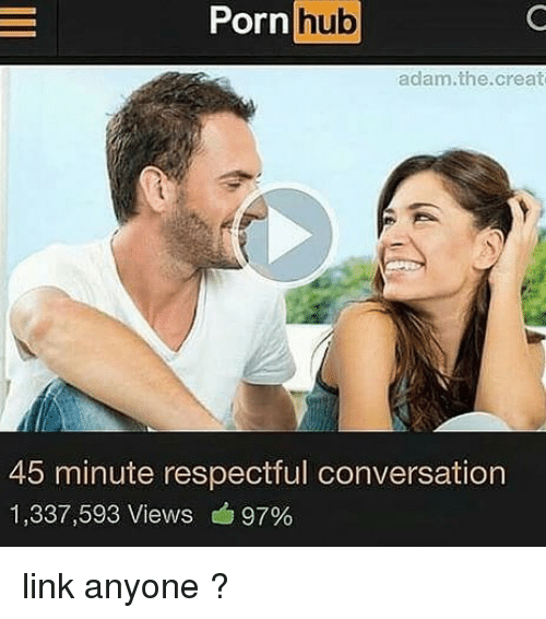Porn Hub, Link, and Porn: Porn hub  adam.the.creat  45 minute respectful conversation  1,337,593 Views 97% link anyone ?