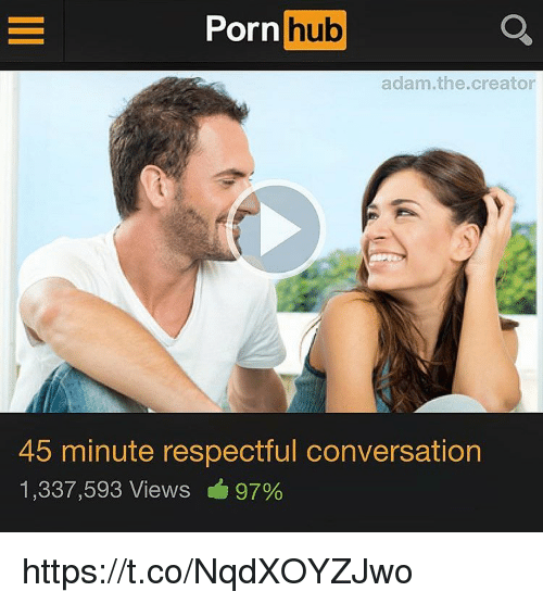 Memes, Porn Hub, and Porn: Porn  hub  adam.the.creator  45 minute respectful conversation  1,337,593 Views 97% https://t.co/NqdXOYZJwo
