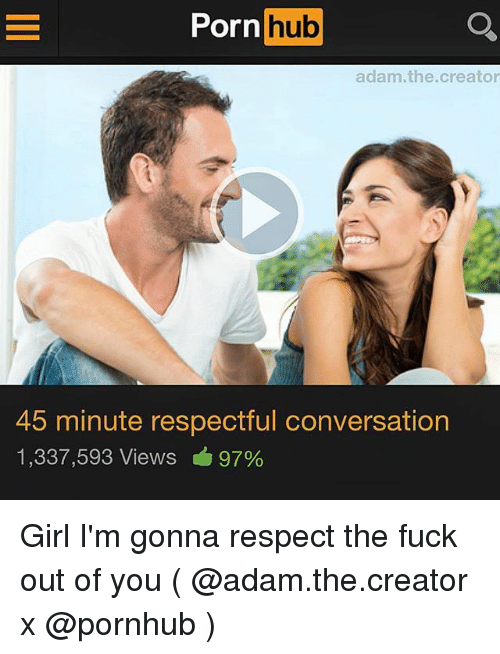 Porn Hub, Pornhub, and Respect: Porn  hub  adam.the.creator  45 minute respectful conversation  1,337,593 Views 97% Girl I'm gonna respect the fuck out of you ( @adam.the.creator x @pornhub )