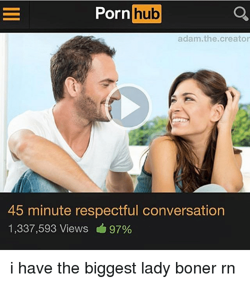 Boner, Memes, and Porn Hub: Porn hub  adam.the.creator  45 minute respectful conversation  1,337,593 Views 97% i have the biggest lady boner rn