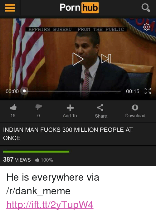 """Anaconda, Dank, and Meme: Porn  hub  AFFAIRS BUREAU. FROM THE PUBLIC  00:00  00:15  Add To  Share  Download  INDIAN MAN FUCKS 300 MILLION PEOPLE AT  ONCE  387 VIEWS  100% <p>He is everywhere via /r/dank_meme <a href=""""http://ift.tt/2yTupW4"""">http://ift.tt/2yTupW4</a></p>"""
