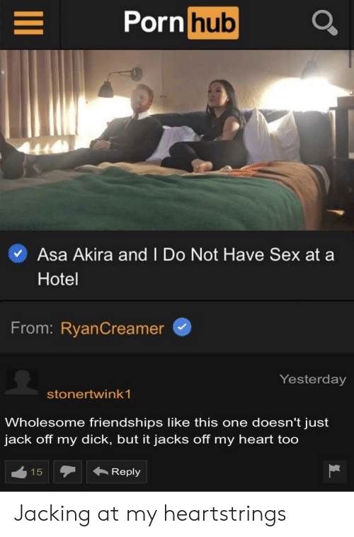 Porn Hub, Sex, and Heart: Porn hub  Asa Akira and I Do Not Have Sex at  Hotel  From: RyanCreamer  Yesterday  stonertwink 1  Wholesome friendships like this one doesn't just  jack off my dick, but it jacks off my heart too  Reply  15  LC Jacking at my heartstrings