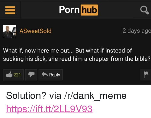 """Dank, Meme, and Porn Hub: Porn  hub  ASweetSold  2 days ago  What if, now here me out... But what if instead of  sucking his dick, she read him a chapter from the bible?  221Reply <p>Solution? via /r/dank_meme <a href=""""https://ift.tt/2LL9V93"""">https://ift.tt/2LL9V93</a></p>"""