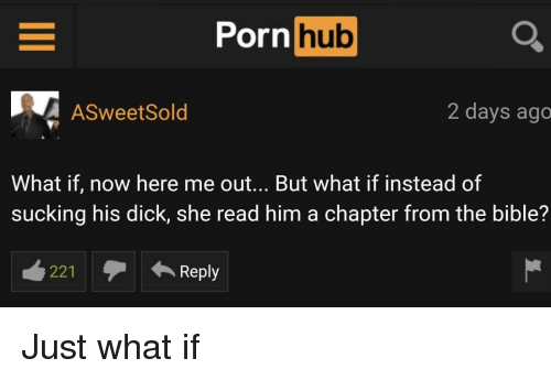 Porn Hub, Bible, and Dick: Porn  hub  ASweetSold  2 days ago  What if, now here me out... But what if instead of  sucking his dick, she read him a chapter from the bible?  221Reply