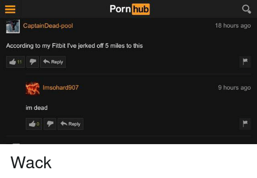 Porn Hub, Pool, and Porn: Porn  hub  CaptainDead-pool  18 hours ago  According to my Fitbit I've jerked off 5 miles to this  11 Reply  Imsohard907  9 hours ago  im dead  Reply Wack