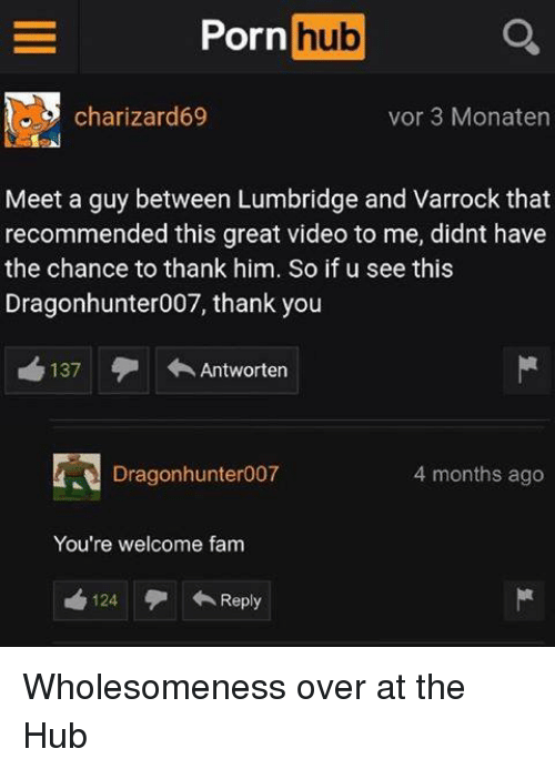 Fam, Porn Hub, and Thank You: Porn hub  charizard69  vor 3 Monaten  Meet a guy between Lumbridge and Varrock that  recommended this great video to me, didnt have  the chance to thank him. So if u see this  Dragonhunter007, thank you  recommended this great so if u see this  137  ←Antworten  Dragonhunter007  4 months ago  You're welcome fam  124  ←Reply Wholesomeness over at the Hub