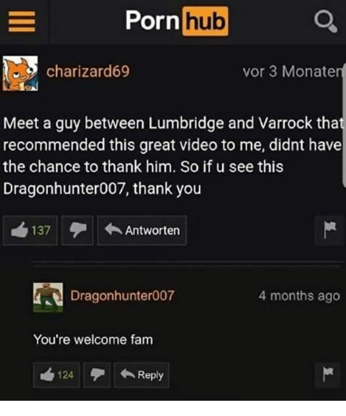 Fam, Memes, and Porn Hub: Porn hub  charizard69  vor 3 Monater  Meet a guy between Lumbridge and Varrock tha  recommended this great video to me, didnt have  the chance to thank him. So if u see this  Dragonhunter007, thank you  137  ←Antworten  Dragonhunter007  4 months ago  You're welcome fam  124  ←Reply