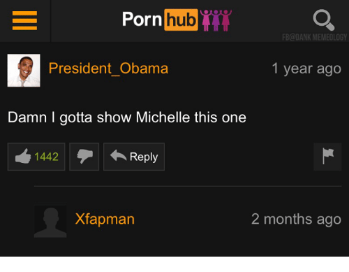 Memes, Porn Hub, and 🤖: Porn  hub  FB@DANKMEMEOLOGY  President Obama  1 year ago  Damn gotta show Michelle this one  1442  Reply  2 months ago  Xfapman