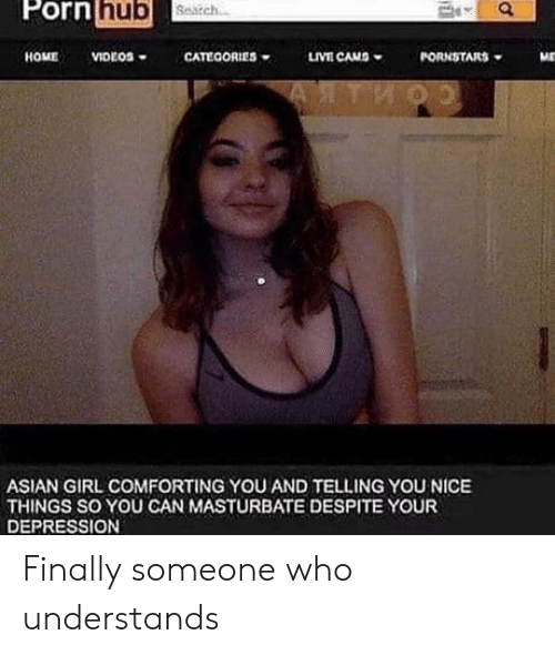 Pornstars: Porn  hub  HOME VIDEOS. CATEGORIES w uvE CAMS  PORNSTARS  ASIAN GIRL COMFORTING YOU AND TELLING YOU NICE  THINGS SO YOU CAN MASTURBATE DESPITE YOUR  DEPRESSION Finally someone who understands